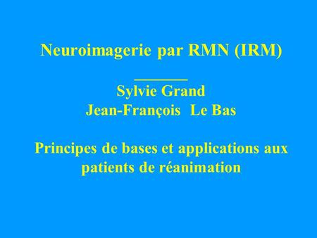 Neuroimagerie par RMN (IRM) ______ Sylvie Grand Jean-François Le Bas Principes de bases et applications aux patients de réanimation.