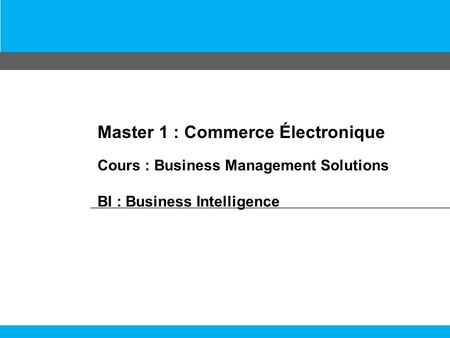 Master 1 : Commerce Électronique Cours : Business Management Solutions BI : Business Intelligence.