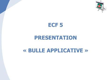ECF 5 PRESENTATION « BULLE APPLICATIVE »