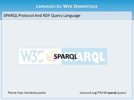 L ANGAGES DU W EB S ÉMANTIQUE SPARQL Protocol And RDF Query Language SPARQL www.w3.org/TR/rdf-sparql-query/Pierre-Yves Vandenbussche.