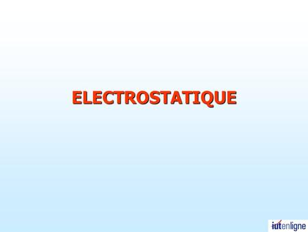 ELECTROSTATIQUE.