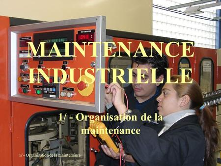 1/ - Organisation de la maintenance MAINTENANCE INDUSTRIELLE 1/ - Organisation de la maintenance.