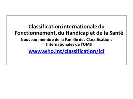 Classification internationale du Fonctionnement, du Handicap et de la Santé Nouveau membre de la Famille des Classifications Internationales de lOMS www.who.int/classification/icf.