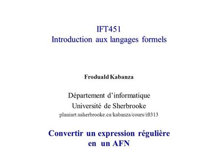 IFT451 Introduction aux langages formels Froduald Kabanza Département dinformatique Université de Sherbrooke planiart.usherbrooke.ca/kabanza/cours/ift313.