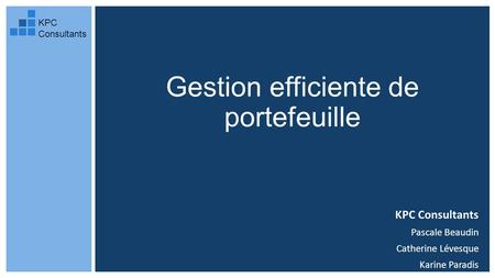 Gestion efficiente de portefeuille KPC Consultants Pascale Beaudin Catherine Lévesque Karine Paradis KPC Consultants.
