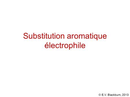 © E.V. Blackburn, 2013 Substitution aromatique électrophile.