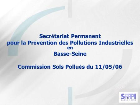 1 Secr é tariat Permanent pour la Pr é vention des Pollutions Industrielles en Basse-Seine Commission Sols Pollu é s du 11/05/06.
