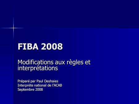 FIBA 2008 Modifications aux règles et interprétations Préparé par Paul Deshaies Interprète national de lACAB Septembre 2008.