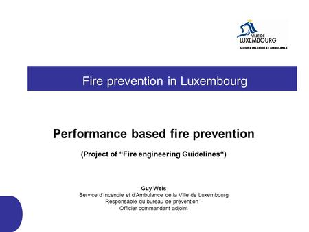 Fire prevention in Luxembourg Performance based fire prevention (Project of Fire engineering Guidelines) Guy Weis Service dIncendie et dAmbulance de la.