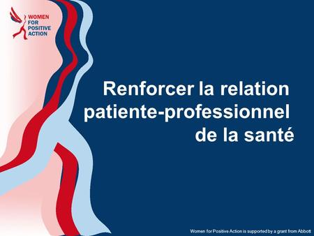 Women for Positive Action is supported by a grant from Abbott Renforcer la relation patiente-professionnel de la santé