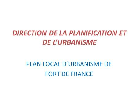 DIRECTION DE LA PLANIFICATION ET DE LURBANISME PLAN LOCAL DURBANISME DE FORT DE FRANCE.