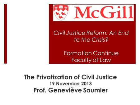 Civil Justice Reform: An End to the Crisis? Formation Continue Faculty of Law The Privatization of Civil Justice 19 November 2013 Prof. Geneviève Saumier.