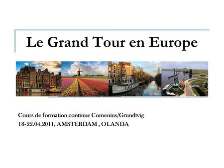 Le Grand Tour en Europe Cours de formation continue Comenius/Grundtvig 18-22.04.2011, AMSTERDAM, OLANDA.