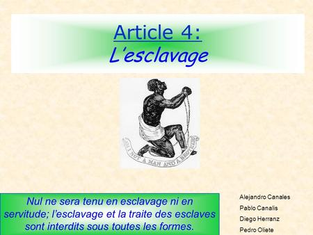 Article 4: Lesclavage Nul ne sera tenu en esclavage ni en servitude; lesclavage et la traite des esclaves sont interdits sous toutes les formes. Alejandro.