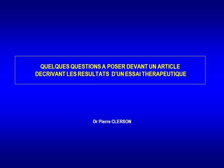QUELQUES QUESTIONS A POSER DEVANT UN ARTICLE DECRIVANT LES RESULTATS D'UN ESSAI THERAPEUTIQUE Dr Pierre CLERSON.