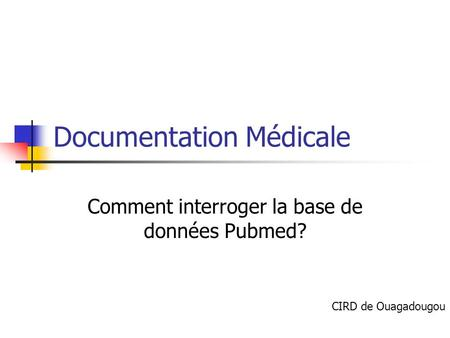 Documentation Médicale Comment interroger la base de données Pubmed? CIRD de Ouagadougou.