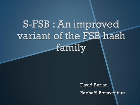 S-FSB : An improved variant of the FSB hash family David Burian Raphaël Bonaventure.