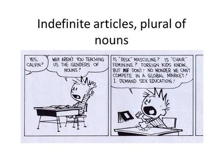Indefinite articles, plural of nouns. Noun gender In English, only living things have gender, non- living things are neutral, we use the word it Ex: The.