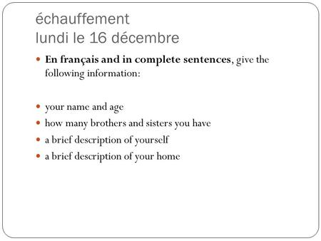 Échauffement lundi le 16 décembre En français and in complete sentences, give the following information: your name and age how many brothers and sisters.