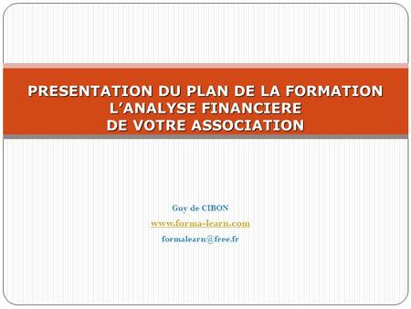 Guy de CIBON www.forma-learn.com formalearn@free.fr PRESENTATION DU PLAN DE LA FORMATION L'ANALYSE FINANCIERE DE VOTRE ASSOCIATION Guy de CIBON www.forma-learn.com.