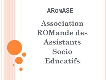 AR OM ASE Association ROMande des Assistants Socio Educatifs.