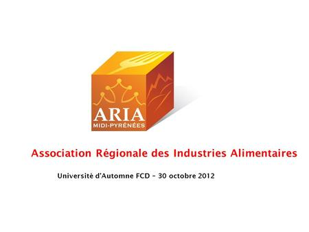 Association Régionale des Industries Alimentaires Université dAutomne FCD – 30 octobre 2012.
