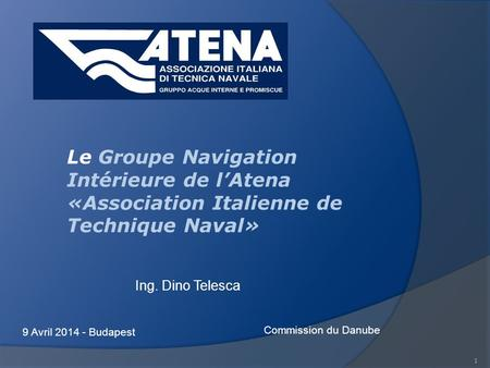 1 Ing. Dino Telesca 9 Avril 2014 - Budapest Commission du Danube Le Groupe Navigation Intérieure de lAtena «Association Italienne de Technique Naval»