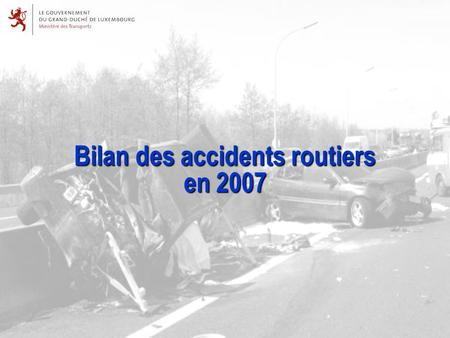 Bilan des accidents routiers en 2007. Chiffres-clés du bilan des accidents en 2007 8.470accidents recensés au total 749 dont 40 accidents corporels accidents.