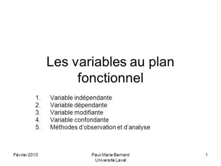 Février 2010Paul-Marie Bernard Université Laval 1 Les variables au plan fonctionnel 1.Variable indépendante 2.Variable dépendante 3.Variable modifiante.