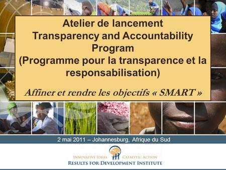 2 mai 2011 – Johannesburg, Afrique du Sud Atelier de lancement Transparency and Accountability Program (Programme pour la transparence et la responsabilisation)
