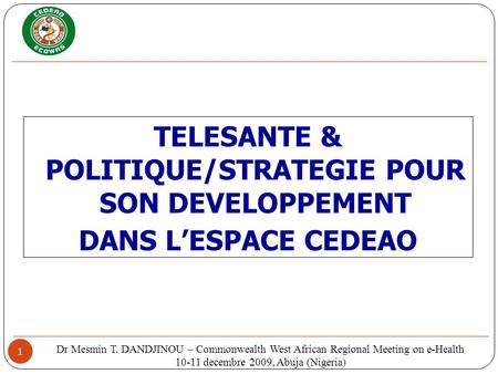 1 TELESANTE & POLITIQUE/STRATEGIE POUR SON DEVELOPPEMENT DANS LESPACE CEDEAO Dr Mesmin T. DANDJINOU – Commonwealth West African Regional Meeting on e-Health.