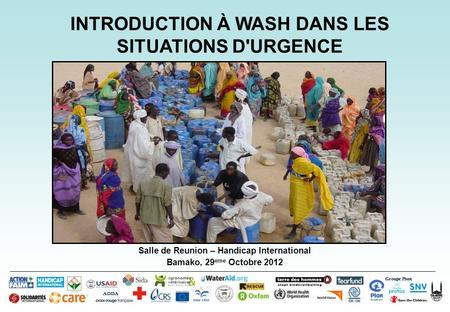 Salle de Reunion – Handicap International Bamako, 29 eme Octobre 2012 INTRODUCTION À WASH DANS LES SITUATIONS D'URGENCE Groupe Pivot ADDA.