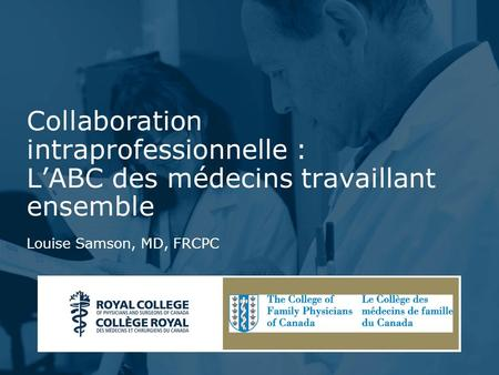 Presentation Title - Change Text in Slide Master Collaboration intraprofessionnelle : LABC des médecins travaillant ensemble Louise Samson, MD, FRCPC.