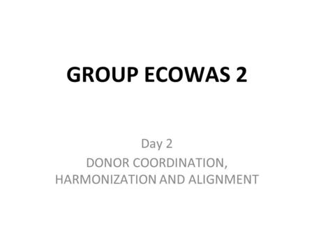 GROUP ECOWAS 2 Day 2 DONOR COORDINATION, HARMONIZATION AND ALIGNMENT.