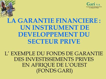 1 LA GARANTIE FINANCIERE : UN INSTRUMENT DE DEVELOPPEMENT DU SECTEUR PRIVE L EXEMPLE DU FONDS DE GARANTIE DES INVESTISSEMENTS PRIVES EN AFRIQUE DE LOUEST.