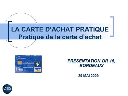 LA CARTE DACHAT PRATIQUE Pratique de la carte dachat PRESENTATION DR 15, BORDEAUX 29 MAI 2009 29 MAI 2009.