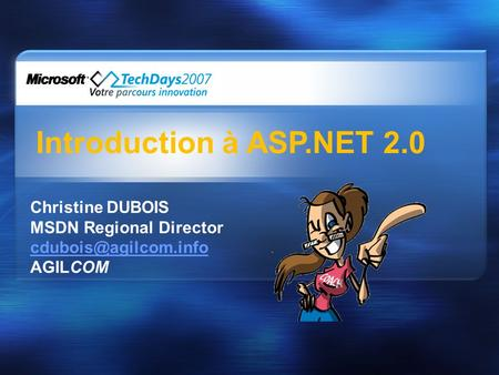 Introduction à ASP.NET 2.0 Christine DUBOIS MSDN Regional Director AGILCOM.