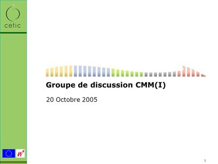 1 Groupe de discussion CMM(I) 20 Octobre 2005. 2 Du SW-CMM au CMMI CETIC – 20 Octobre 2005.