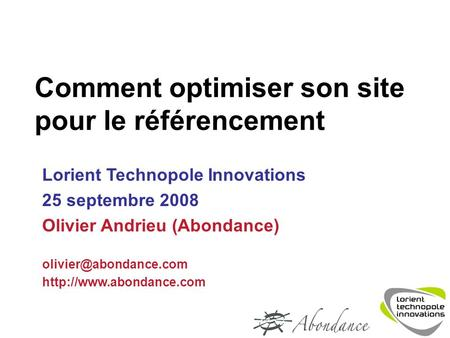 Comment optimiser son site pour le référencement Lorient Technopole Innovations 25 septembre 2008 Olivier Andrieu (Abondance)