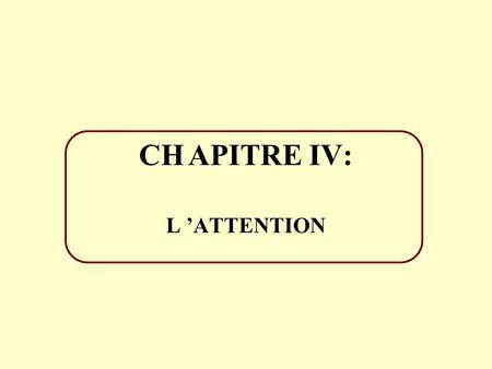 CH	APITRE IV: L 'ATTENTION.