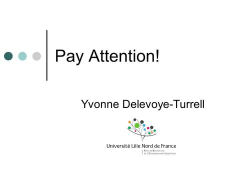Pay Attention! Yvonne Delevoye-Turrell. Les interventions 3 février matin: Introduction aux modèles des attention (Y.Delevoye – Lille3) 7 février matin: