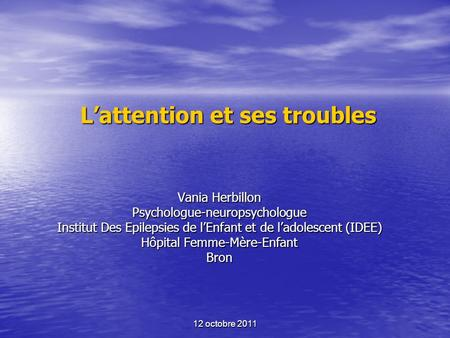 12 octobre 2011 Lattention et ses troubles Vania Herbillon Psychologue-neuropsychologue Institut Des Epilepsies de lEnfant et de ladolescent (IDEE) Hôpital.