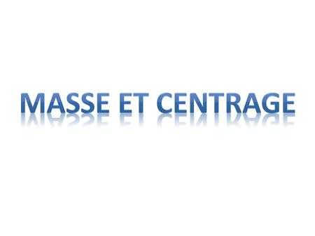 MASSE ET CENTRAGE.
