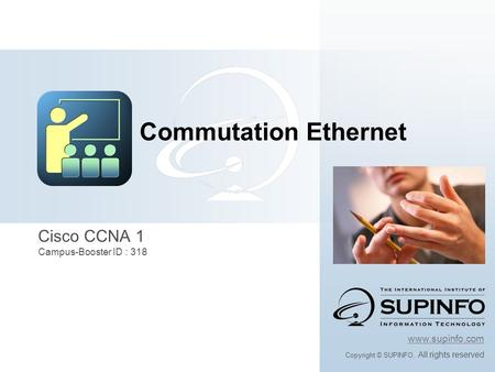 Www.supinfo.com Copyright © SUPINFO. All rights reserved Cisco CCNA 1 Campus-Booster ID : 318 Commutation Ethernet.