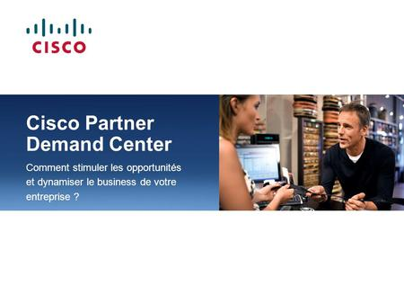 Cisco Partner Demand Center Comment stimuler les opportunités et dynamiser le business de votre entreprise ?