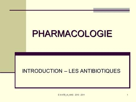E.M ATB_AI_AINS 2010 - 20111 PHARMACOLOGIE INTRODUCTION – LES ANTIBIOTIQUES.