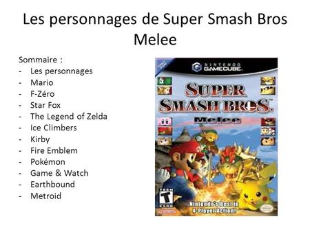 Les personnages de Super Smash Bros Melee Sommaire : -Les personnages -Mario -F-Zéro -Star Fox -The Legend of Zelda -Ice Climbers -Kirby -Fire Emblem -Pokémon.