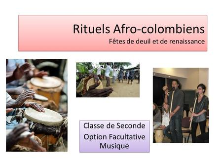 Rituels Afro-colombiens Fêtes de deuil et de renaissance Classe de Seconde Option Facultative Musique Classe de Seconde Option Facultative Musique.