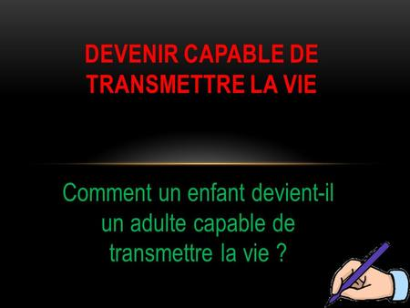 DEVENIR CAPABLE DE TRANSMETTRE LA VIE