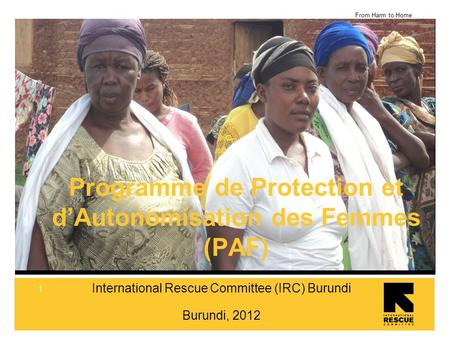 From Harm to Home 1 International Rescue Committee (IRC) Burundi Burundi, 2012 Programme de Protection et dAutonomisation des Femmes (PAF)